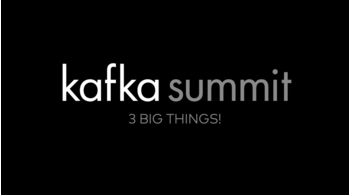 Kafka Summit 2019: 3 Big Things!