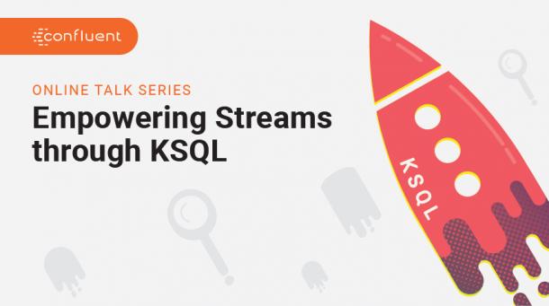 Empowering Streams through KSQL: A Confluent Online Talk Series