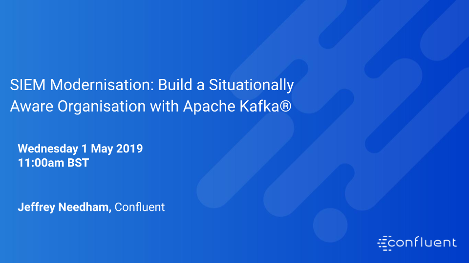 SIEM Modernisation: Build a Situationally Aware Organisation with Apache Kafka®