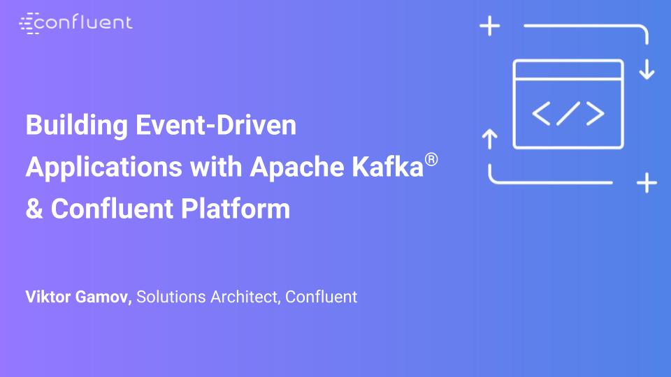 Building Event-Driven Applications with Apache Kafka® & Confluent Platform