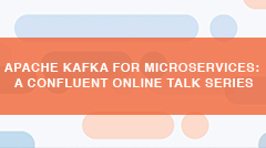 Apache Kafka™ for Microservices: A Confluent Online Talk Series